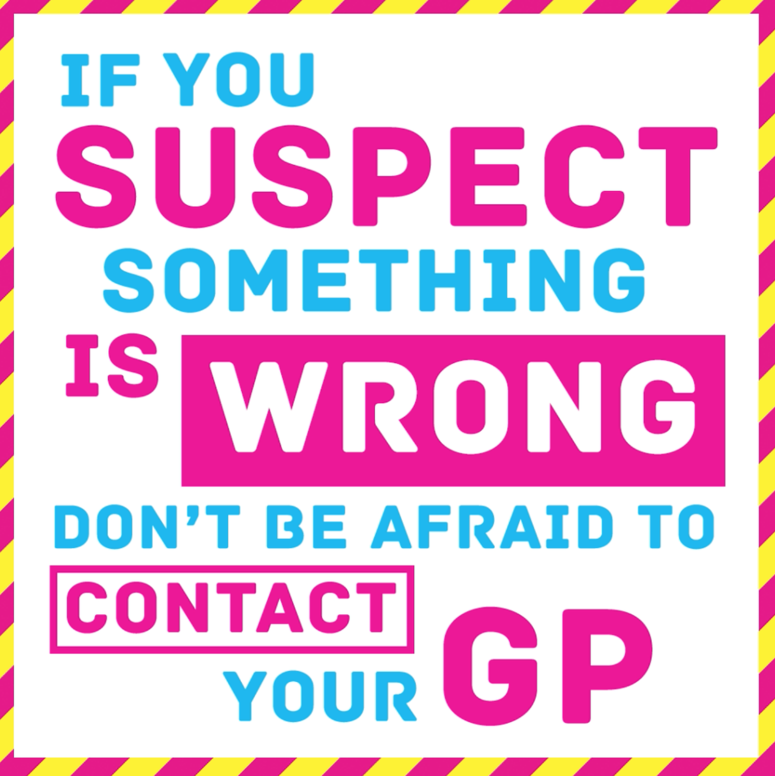 If you suspect something is wrong, don't be afraid to contact your GP